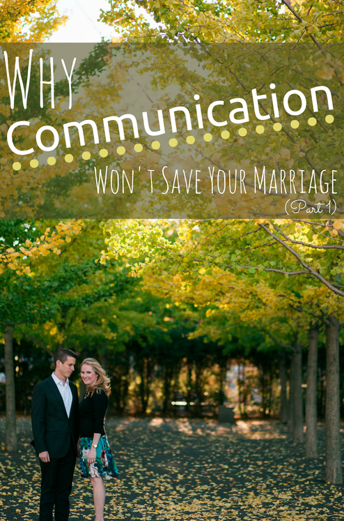 Why Communication Won't Save Your Marriage (Part 1)